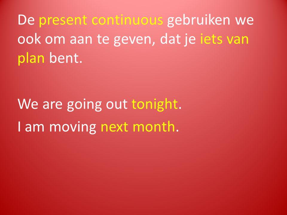 De present continuous gebruiken we ook om aan te geven, dat je iets van plan bent. We are going out tonight. I am moving next month.