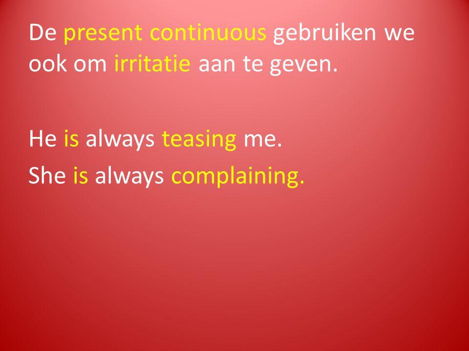 De present continuous gebruiken we ook om irritatie aan te geven. He is always teasing me. She is always complaining.