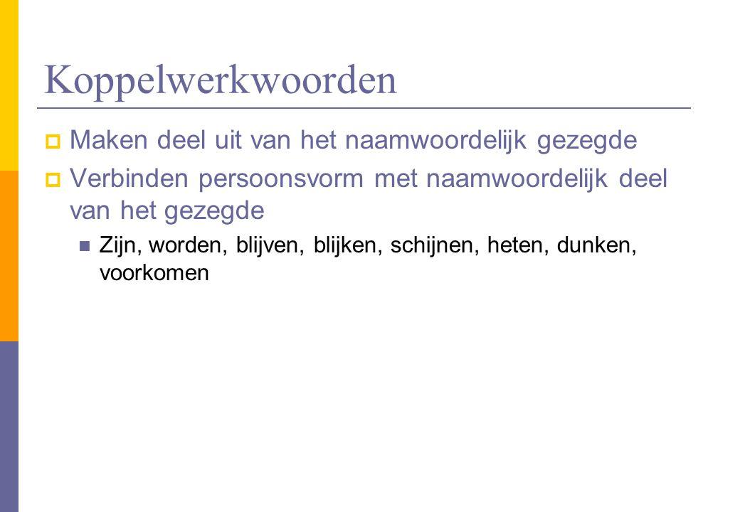 Koppelwerkwoorden  Maken deel uit van het naamwoordelijk gezegde  Verbinden persoonsvorm met naamwoordelijk deel van het gezegde Zijn, worden, blijv