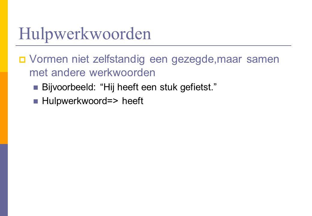 """Hulpwerkwoorden  Vormen niet zelfstandig een gezegde,maar samen met andere werkwoorden Bijvoorbeeld: """"Hij heeft een stuk gefietst."""" Hulpwerkwoord=> h"""