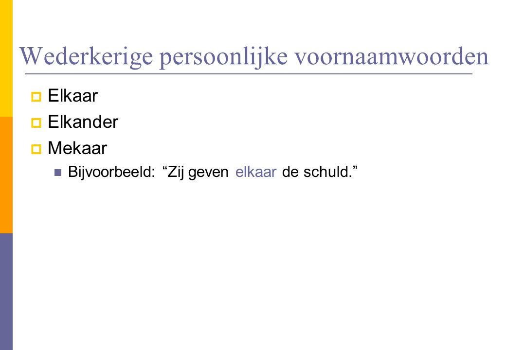 """Wederkerige persoonlijke voornaamwoorden  Elkaar  Elkander  Mekaar Bijvoorbeeld: """"Zij geven elkaar de schuld."""""""