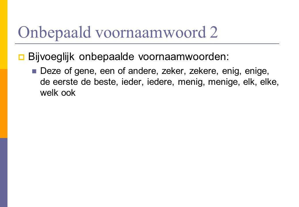 Onbepaald voornaamwoord 2  Bijvoeglijk onbepaalde voornaamwoorden: Deze of gene, een of andere, zeker, zekere, enig, enige, de eerste de beste, ieder