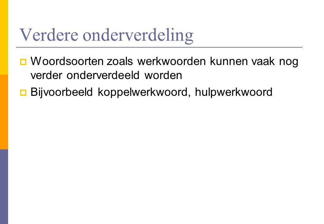Verdere onderverdeling  Woordsoorten zoals werkwoorden kunnen vaak nog verder onderverdeeld worden  Bijvoorbeeld koppelwerkwoord, hulpwerkwoord