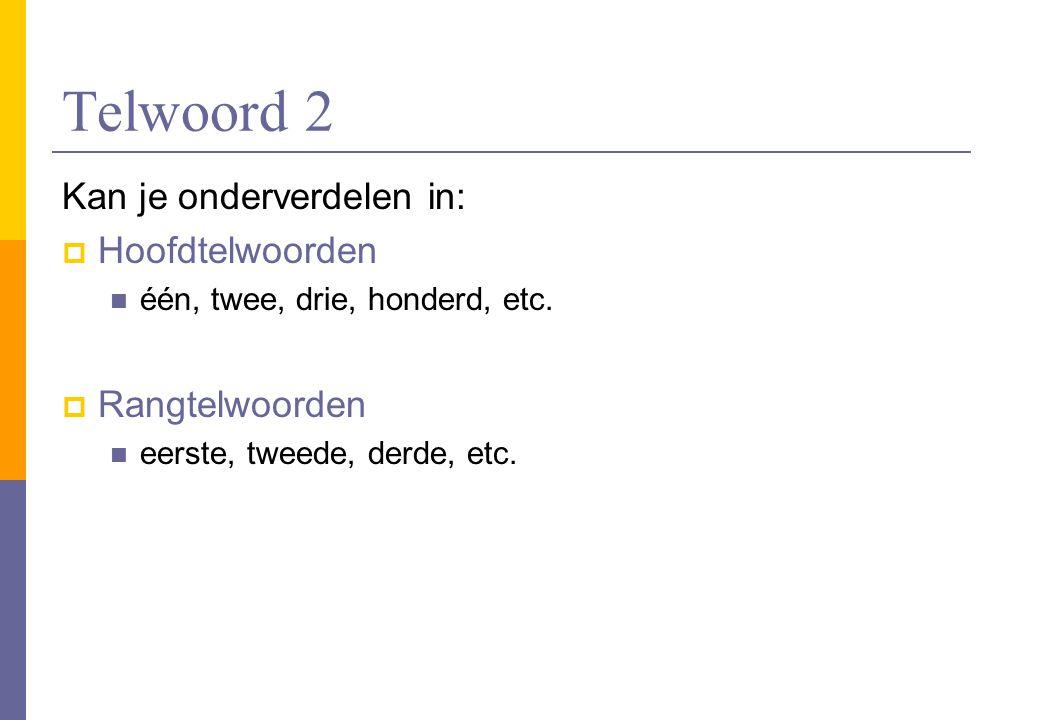 Telwoord 2 Kan je onderverdelen in:  Hoofdtelwoorden één, twee, drie, honderd, etc.  Rangtelwoorden eerste, tweede, derde, etc.