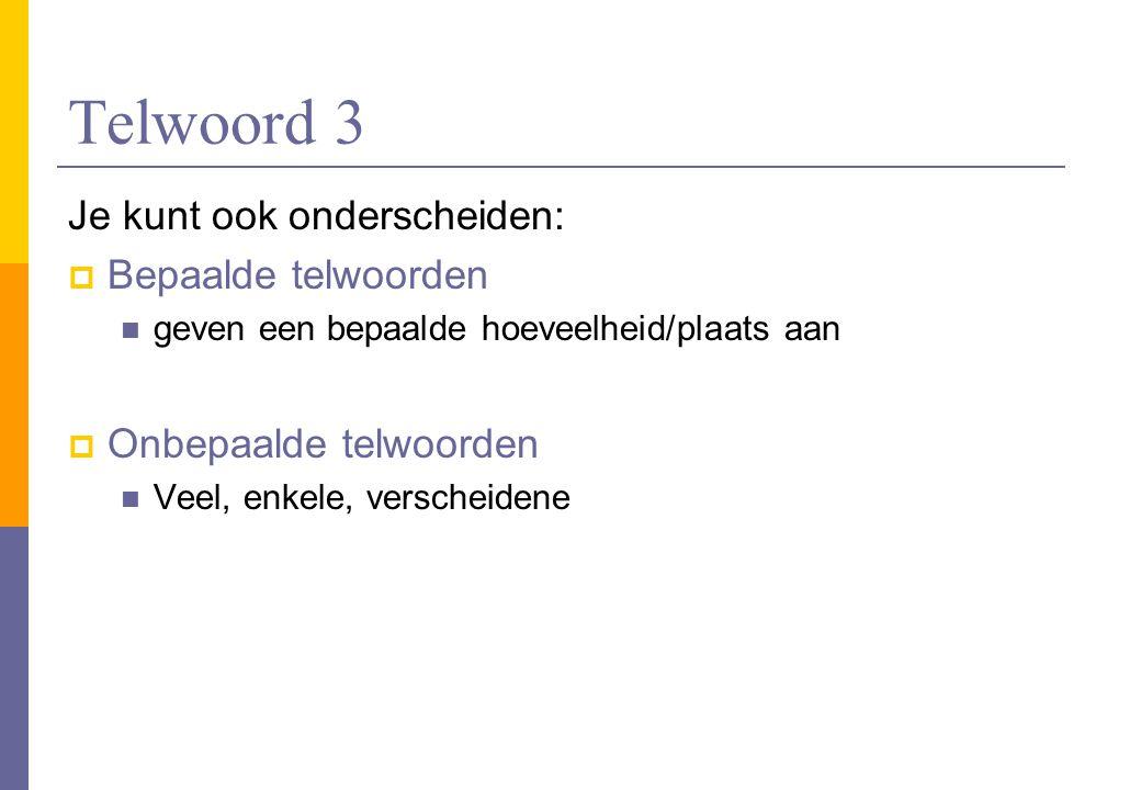 Telwoord 3 Je kunt ook onderscheiden:  Bepaalde telwoorden geven een bepaalde hoeveelheid/plaats aan  Onbepaalde telwoorden Veel, enkele, verscheide