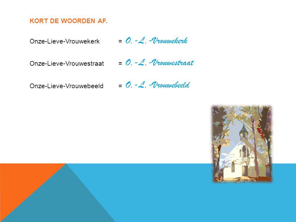 KORT DE WOORDEN AF. Onze-Lieve-Vrouwekerk= Onze-Lieve-Vrouwestraat= Onze-Lieve-Vrouwebeeld= O,-L,-Vrouwekerk O,-L,-Vrouwestraat O,-L,-Vrouwebeeld