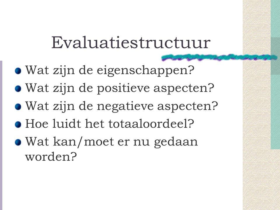 Evaluatiestructuur Wat zijn de eigenschappen.Wat zijn de positieve aspecten.