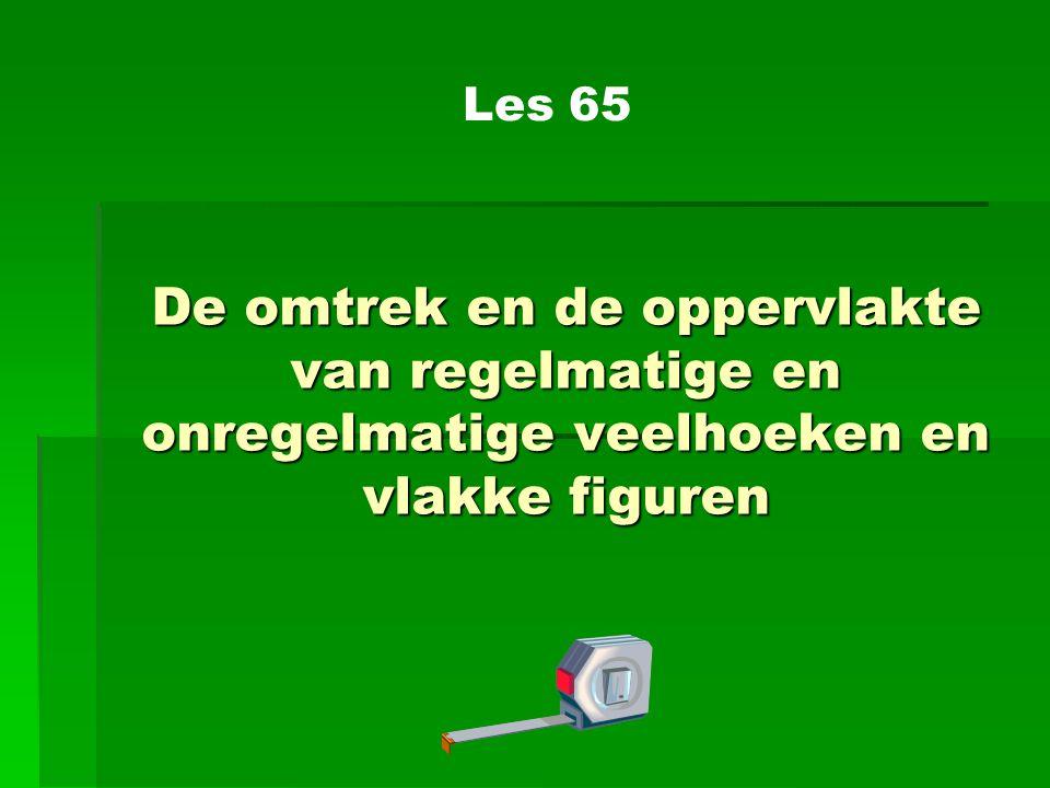 De omtrek en de oppervlakte van regelmatige en onregelmatige veelhoeken en vlakke figuren Les 65