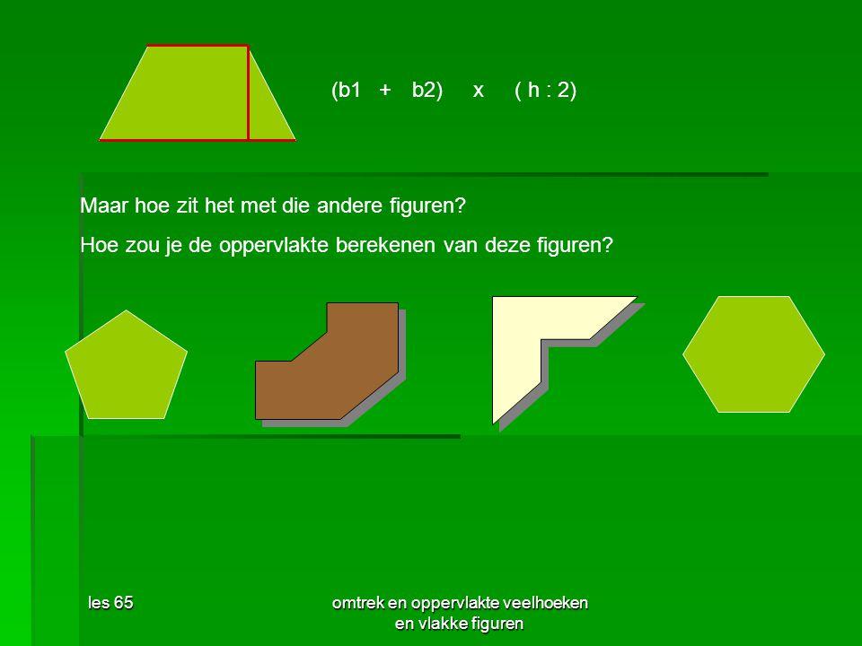 les 65omtrek en oppervlakte veelhoeken en vlakke figuren (b1+b2)x( h : 2) Maar hoe zit het met die andere figuren? Hoe zou je de oppervlakte berekenen