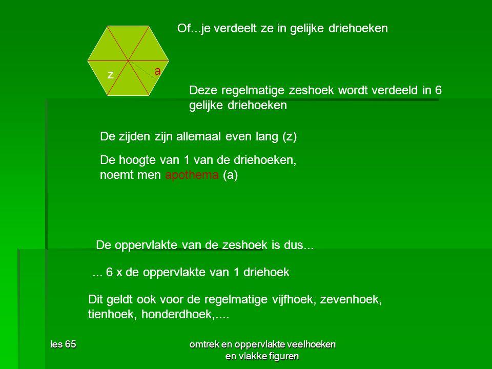 les 65omtrek en oppervlakte veelhoeken en vlakke figuren De oppervlakte van de zeshoek is dus...... 6 x de oppervlakte van 1 driehoek Dit geldt ook vo