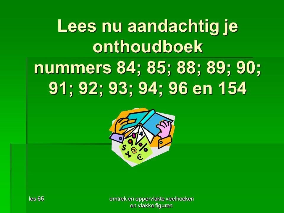 les 65omtrek en oppervlakte veelhoeken en vlakke figuren Lees nu aandachtig je onthoudboek nummers 84; 85; 88; 89; 90; 91; 92; 93; 94; 96 en 154