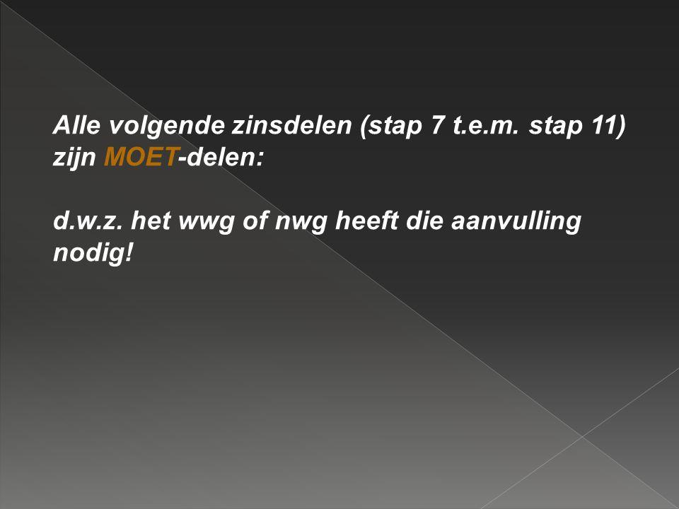 Alle volgende zinsdelen (stap 7 t.e.m. stap 11) zijn MOET-delen: d.w.z. het wwg of nwg heeft die aanvulling nodig!
