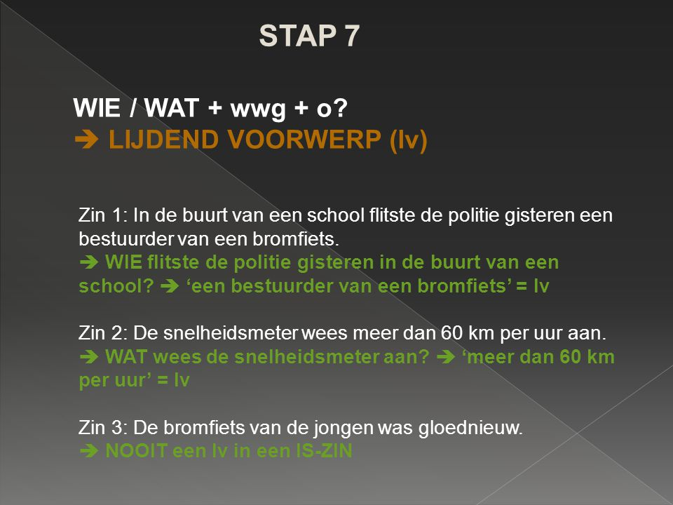 STAP 7 WIE / WAT + wwg + o?  LIJDEND VOORWERP (lv) Zin 1: In de buurt van een school flitste de politie gisteren een bestuurder van een bromfiets. 