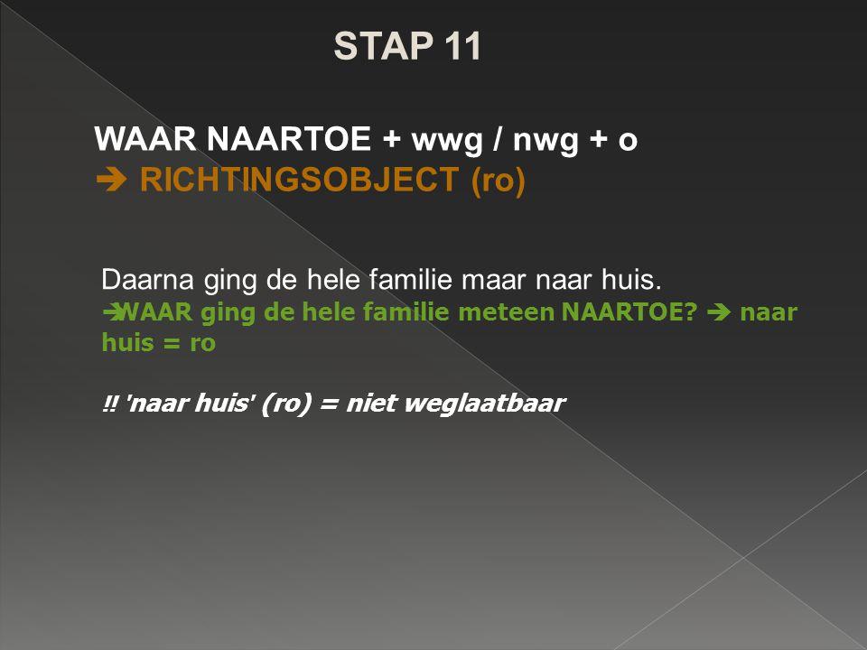 STAP 11 WAAR NAARTOE + wwg / nwg + o  RICHTINGSOBJECT (ro) Daarna ging de hele familie maar naar huis.  WAAR ging de hele familie meteen NAARTOE? 