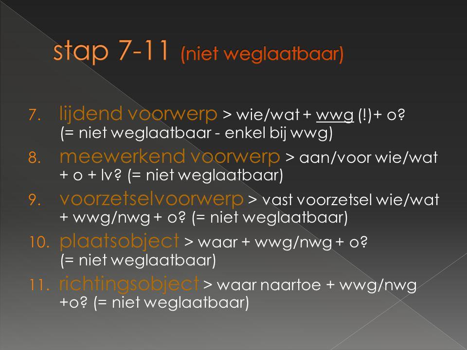 7. lijdend voorwerp > wie/wat + wwg (!)+ o? (= niet weglaatbaar - enkel bij wwg) 8. meewerkend voorwerp > aan/voor wie/wat + o + lv? (= niet weglaatba