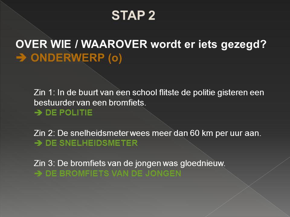 STAP 2 OVER WIE / WAAROVER wordt er iets gezegd?  ONDERWERP (o) Zin 1: In de buurt van een school flitste de politie gisteren een bestuurder van een