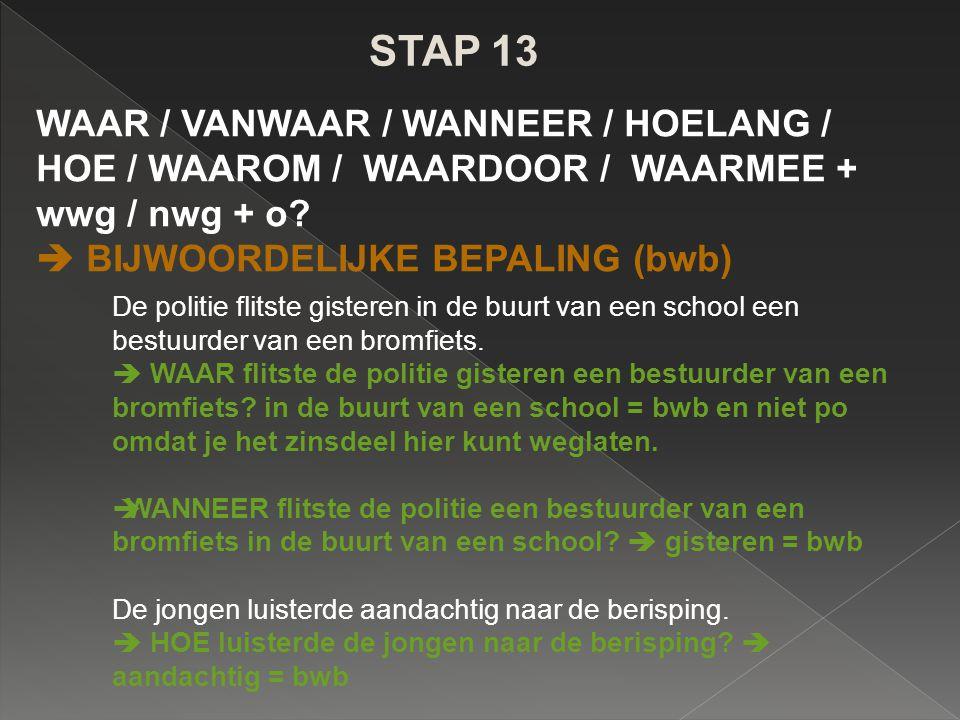 STAP 13 WAAR / VANWAAR / WANNEER / HOELANG / HOE / WAAROM / WAARDOOR / WAARMEE + wwg / nwg + o?  BIJWOORDELIJKE BEPALING (bwb) De politie flitste gis