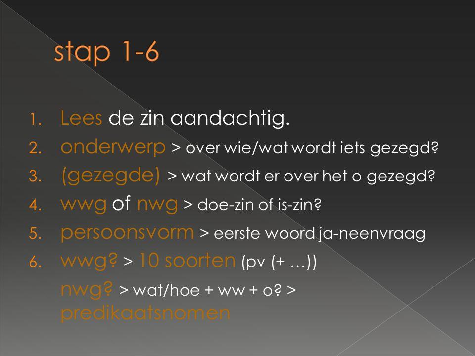 1. Lees de zin aandachtig. 2. onderwerp > over wie/wat wordt iets gezegd? 3. (gezegde) > wat wordt er over het o gezegd? 4. wwg of nwg > doe-zin of is