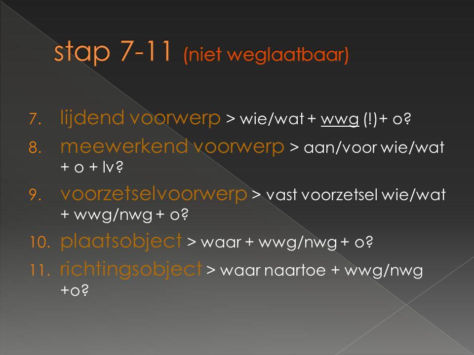 7. lijdend voorwerp > wie/wat + wwg (!)+ o? 8. meewerkend voorwerp > aan/voor wie/wat + o + lv? 9. voorzetselvoorwerp > vast voorzetsel wie/wat + wwg/