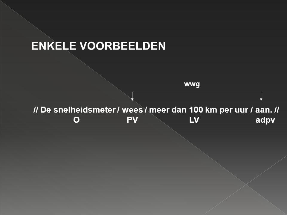 ENKELE VOORBEELDEN // De snelheidsmeter / wees / meer dan 100 km per uur / aan. // O PV LV adpv wwg