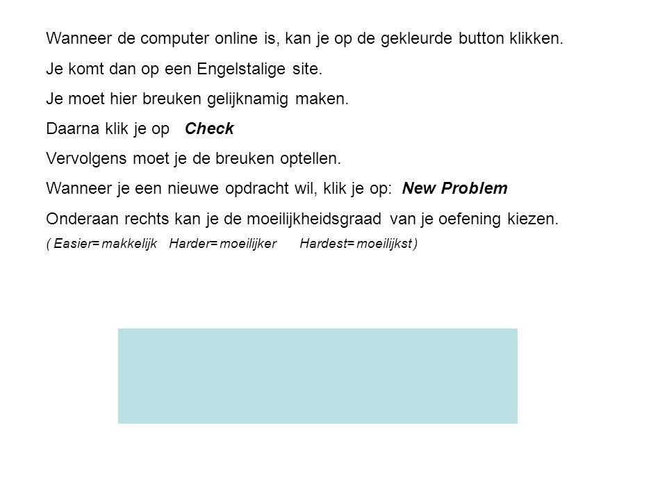 Wanneer de computer online is, kan je op de gekleurde button klikken. Je komt dan op een Engelstalige site. Je moet hier breuken gelijknamig maken. Da
