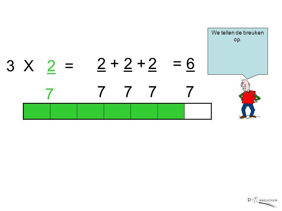 3 X 2 = 7 2 + 7 2 + 7 2 7 = 6 7 We tellen de breuken op.
