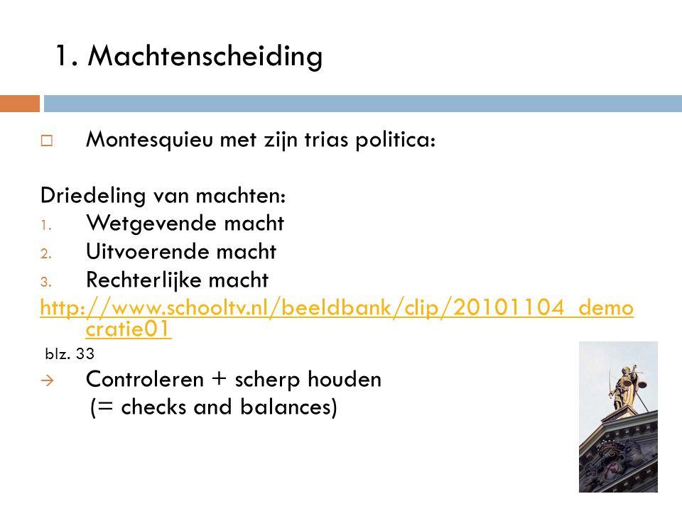 1. Machtenscheiding  Montesquieu met zijn trias politica: Driedeling van machten: 1. Wetgevende macht 2. Uitvoerende macht 3. Rechterlijke macht http