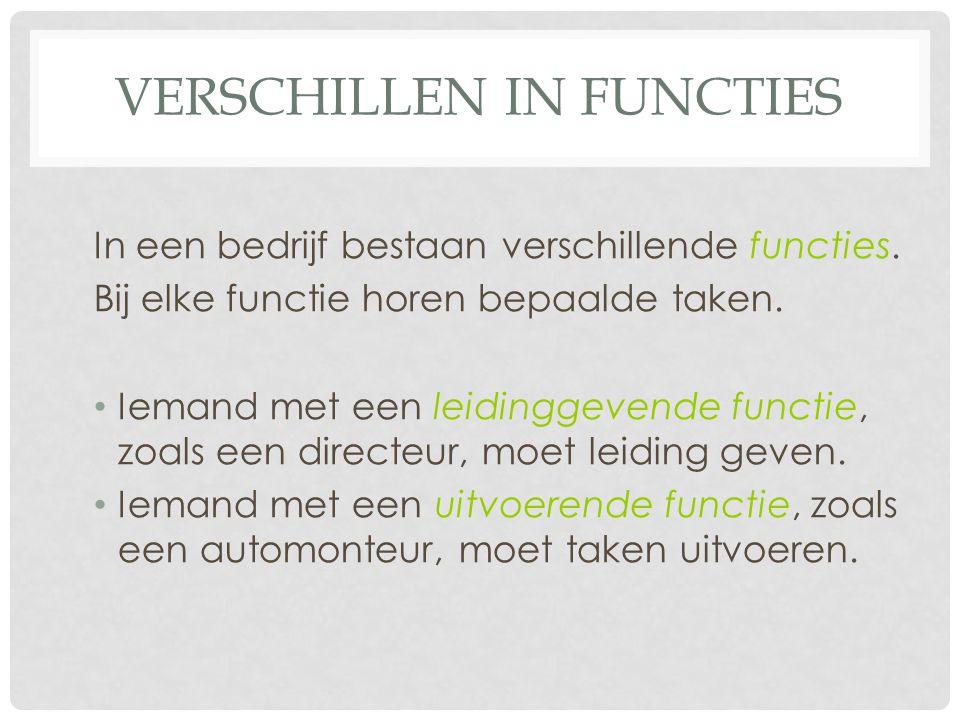 VERSCHILLEN IN FUNCTIES In een bedrijf bestaan verschillende functies. Bij elke functie horen bepaalde taken. Iemand met een leidinggevende functie, z