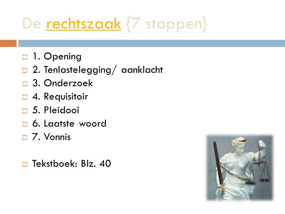 De rechtszaak {7 stappen}rechtszaak  1. Opening  2. Tenlastelegging/ aanklacht  3. Onderzoek  4. Requisitoir  5. Pleidooi  6. Laatste woord  7.