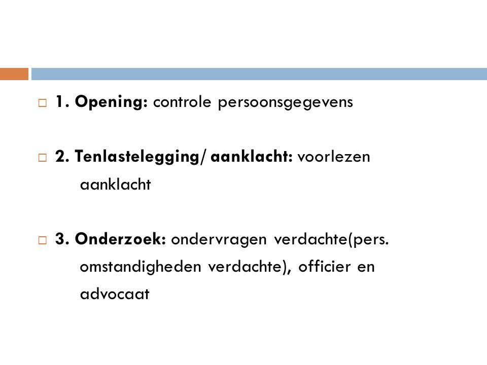  1. Opening: controle persoonsgegevens  2. Tenlastelegging/ aanklacht: voorlezen aanklacht  3. Onderzoek: ondervragen verdachte(pers. omstandighede