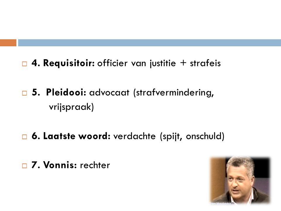  4. Requisitoir: officier van justitie + strafeis  5. Pleidooi: advocaat (strafvermindering, vrijspraak)  6. Laatste woord: verdachte (spijt, onsch