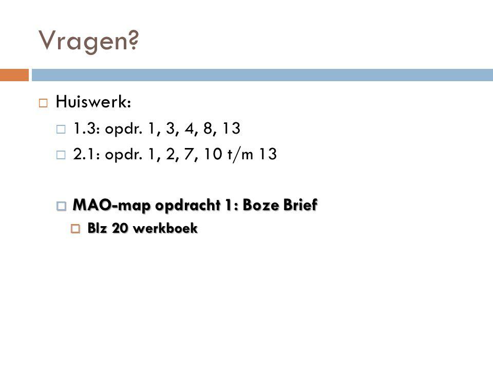 Vragen?  Huiswerk:  1.3: opdr. 1, 3, 4, 8, 13  2.1: opdr. 1, 2, 7, 10 t/m 13  MAO-map opdracht 1: Boze Brief  Blz 20 werkboek
