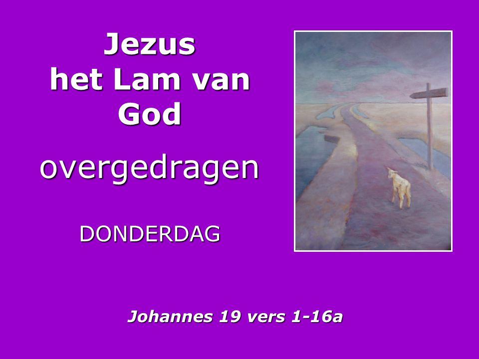 Jezus het Lam van God overgedragenDONDERDAG Johannes 19 vers 1-16a