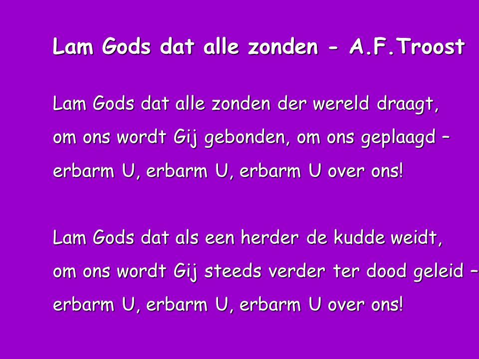 Lam Gods dat alle zonden - A.F.Troost Lam Gods dat alle zonden der wereld draagt, om ons wordt Gij gebonden, om ons geplaagd – erbarm U, erbarm U, erb