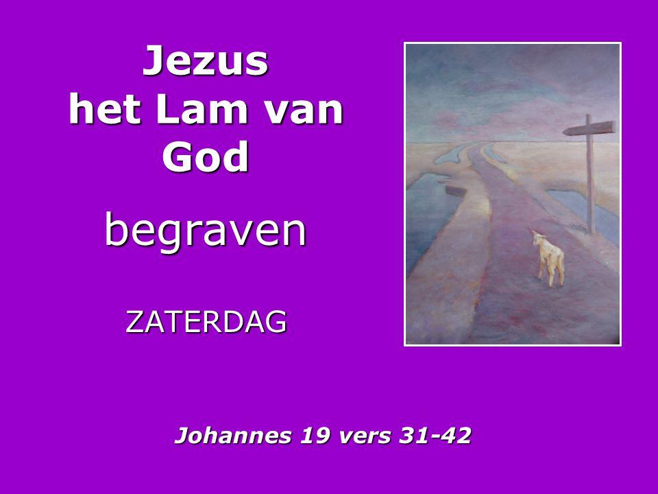Jezus het Lam van God begravenZATERDAG Johannes 19 vers 31-42