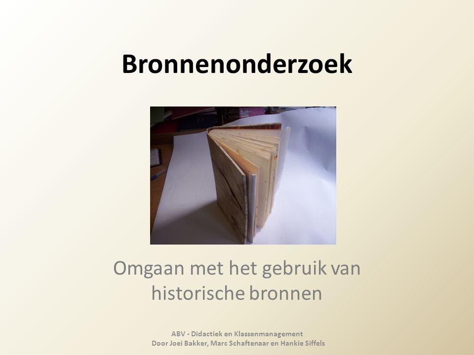 Bronnenonderzoek Omgaan met het gebruik van historische bronnen ABV - Didactiek en Klassenmanagement Door Joei Bakker, Marc Schaftenaar en Hankie Siff