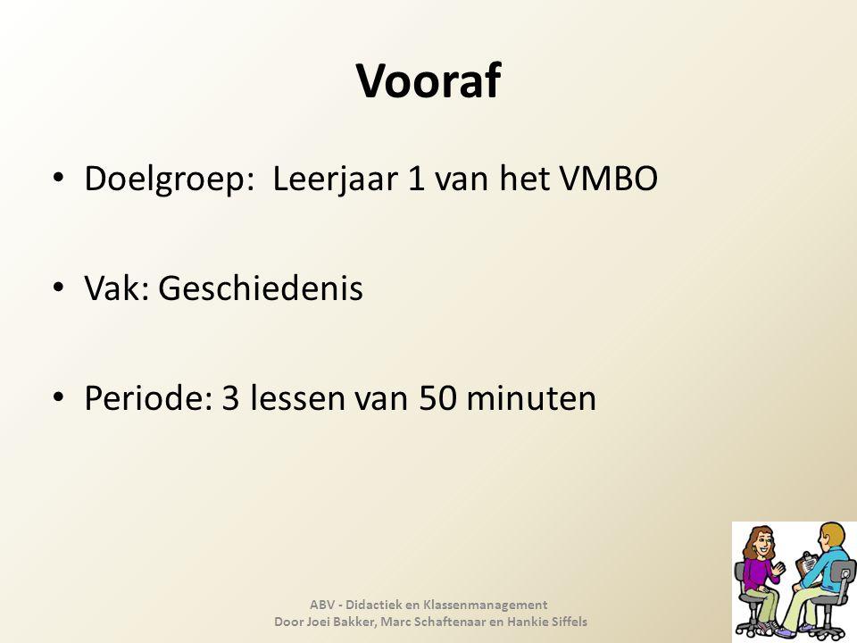 Vooraf Doelgroep: Leerjaar 1 van het VMBO Vak: Geschiedenis Periode: 3 lessen van 50 minuten ABV - Didactiek en Klassenmanagement Door Joei Bakker, Ma