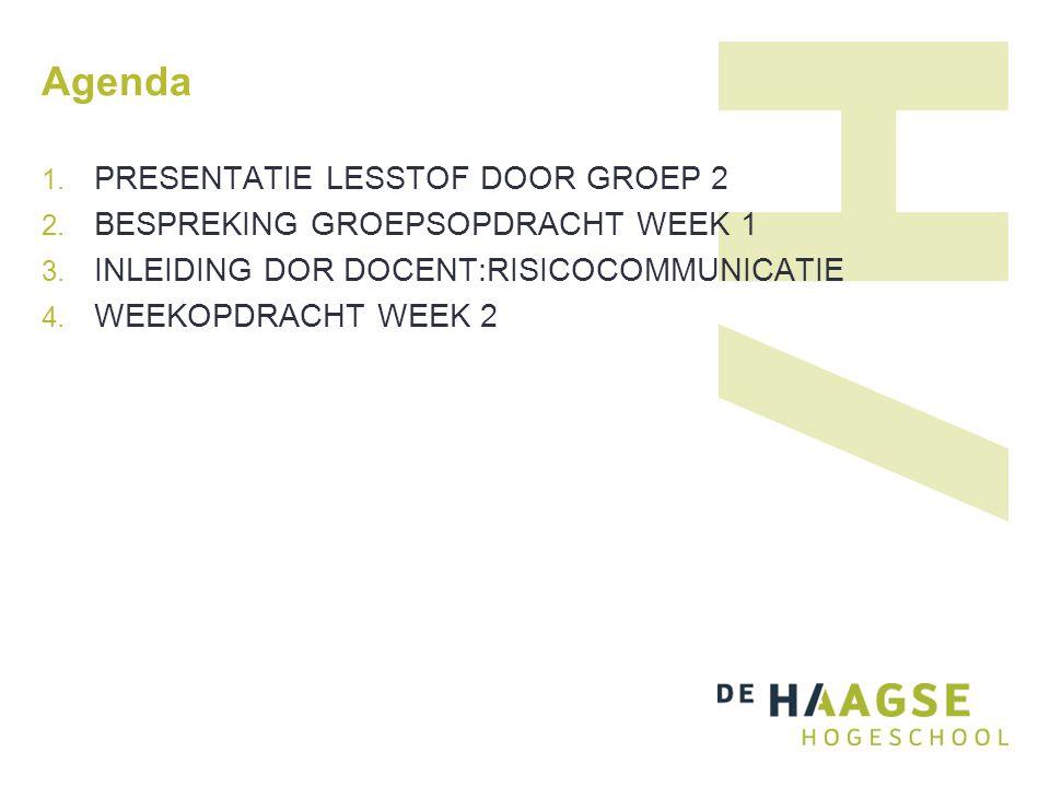 Agenda 1. PRESENTATIE LESSTOF DOOR GROEP 2 2. BESPREKING GROEPSOPDRACHT WEEK 1 3. INLEIDING DOR DOCENT:RISICOCOMMUNICATIE 4. WEEKOPDRACHT WEEK 2