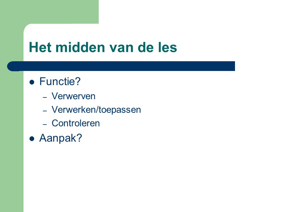 Het midden van de les Functie? – Verwerven – Verwerken/toepassen – Controleren Aanpak?
