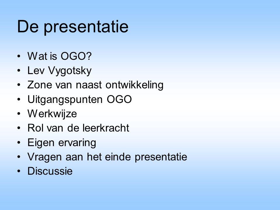 De presentatie Wat is OGO? Lev Vygotsky Zone van naast ontwikkeling Uitgangspunten OGO Werkwijze Rol van de leerkracht Eigen ervaring Vragen aan het e
