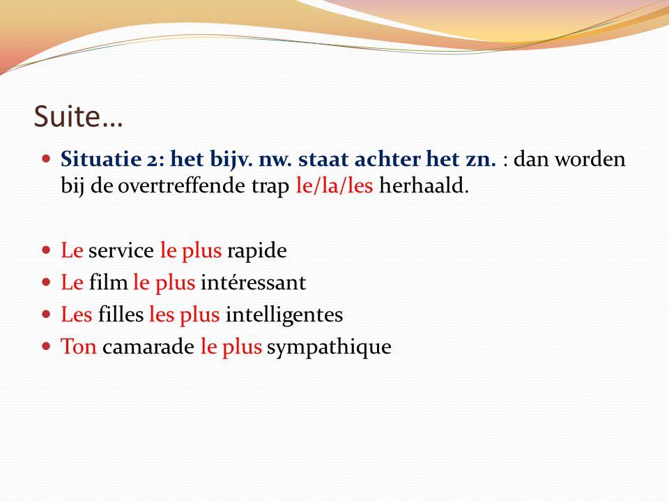 Suite… Situatie 2: het bijv. nw. staat achter het zn. : dan worden bij de overtreffende trap le/la/les herhaald. Le service le plus rapide Le film le