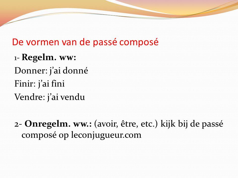 De vormen van de passé composé 1- Regelm. ww: Donner: j'ai donné Finir: j'ai fini Vendre: j'ai vendu 2- Onregelm. ww.: (avoir, être, etc.) kijk bij de