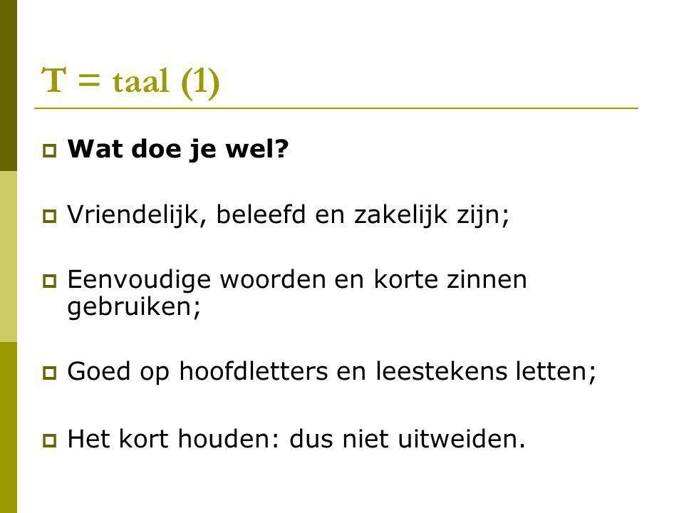 T = taal (1)  Wat doe je wel?  Vriendelijk, beleefd en zakelijk zijn;  Eenvoudige woorden en korte zinnen gebruiken;  Goed op hoofdletters en lees