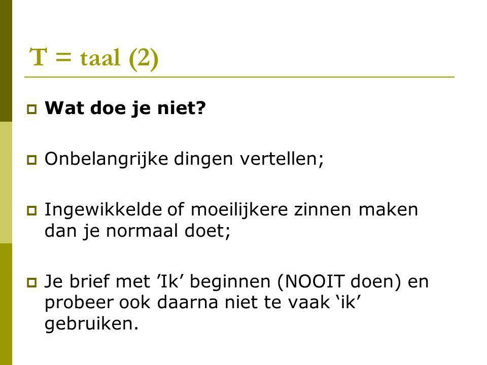 T = taal (2)  Wat doe je niet?  Onbelangrijke dingen vertellen;  Ingewikkelde of moeilijkere zinnen maken dan je normaal doet;  Je brief met 'Ik'