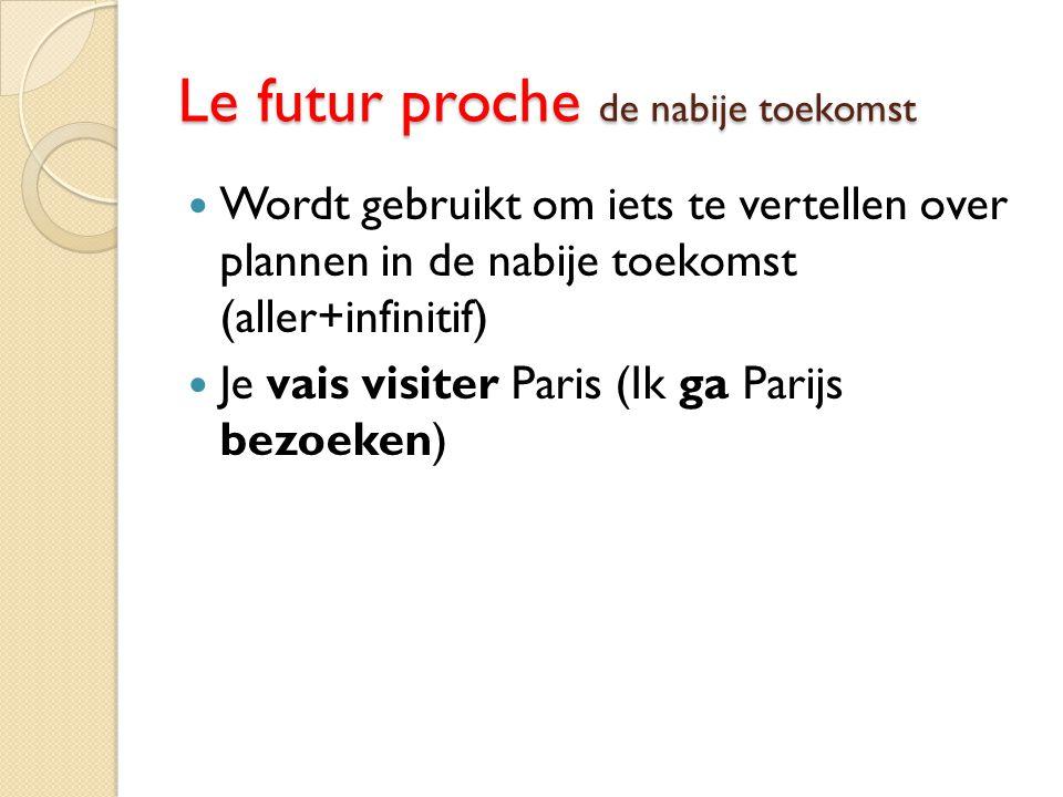 Le futur proche de nabije toekomst Wordt gebruikt om iets te vertellen over plannen in de nabije toekomst (aller+infinitif) Je vais visiter Paris (Ik