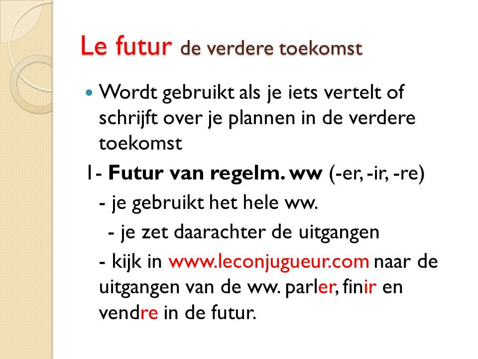 Le futur de verdere toekomst Wordt gebruikt als je iets vertelt of schrijft over je plannen in de verdere toekomst 1- Futur van regelm. ww (-er, -ir,