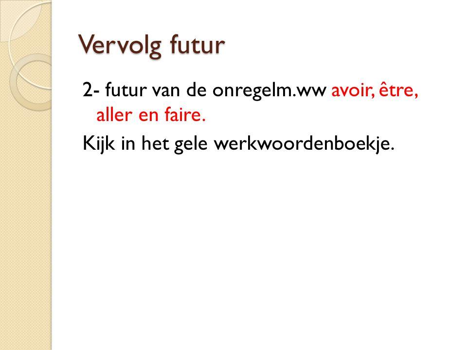 Vervolg futur 2- futur van de onregelm.ww avoir, être, aller en faire. Kijk in het gele werkwoordenboekje.