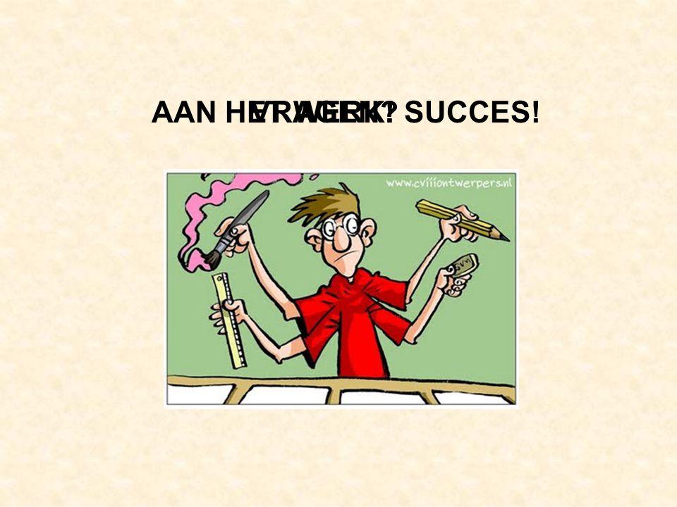 VRAGEN?AAN HET WERK! SUCCES!