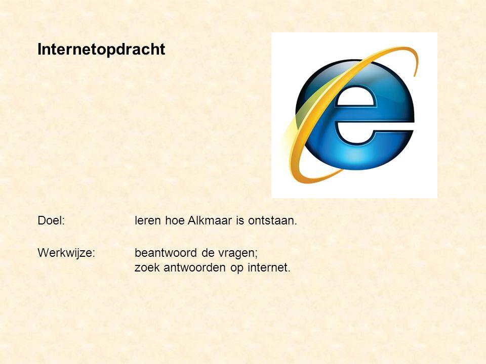 Werkwijze: beantwoord de vragen; zoek antwoorden op internet. Internetopdracht Doel: leren hoe Alkmaar is ontstaan.