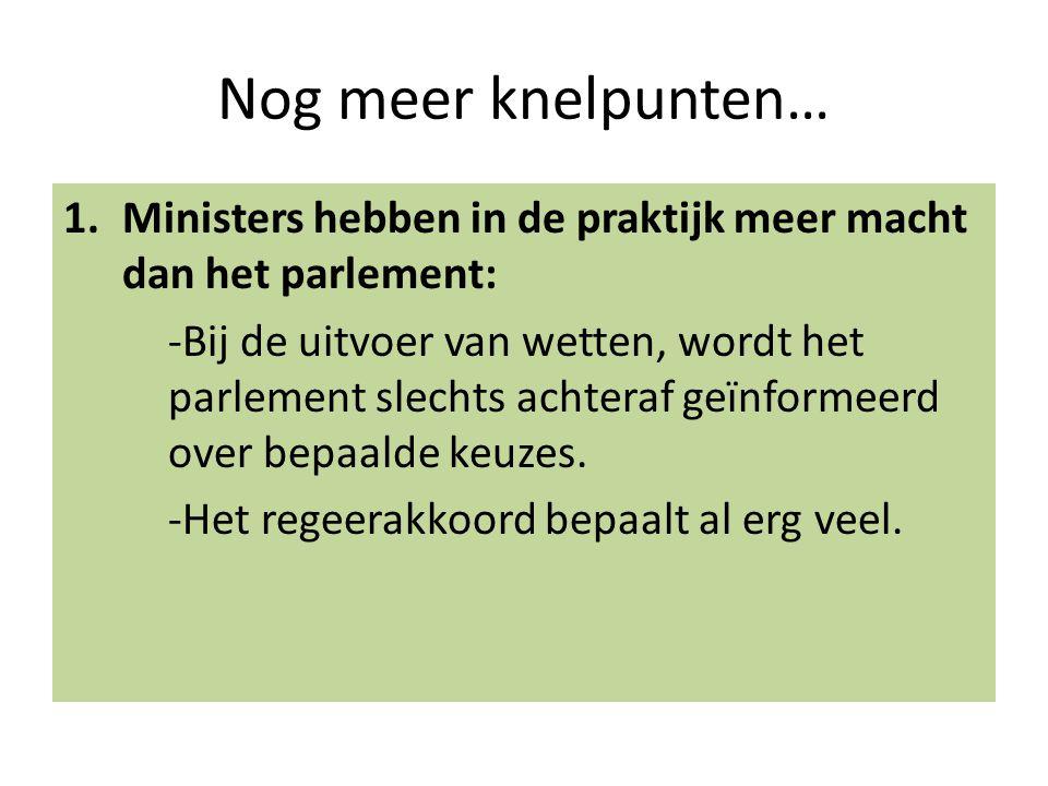 Nog meer knelpunten… 1.Ministers hebben in de praktijk meer macht dan het parlement: -Bij de uitvoer van wetten, wordt het parlement slechts achteraf